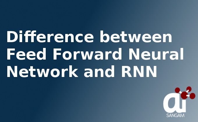 Difference between Feed Forward Neural Network and RNN   AI SANGAM